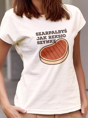 T-shirt z napisem SZARPAŁBYŚ JAK REKSIO SZYNKĘ ecru